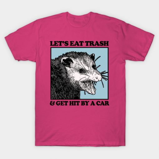 Let's Eat Trash & Get Hit By A Car T-Shirt